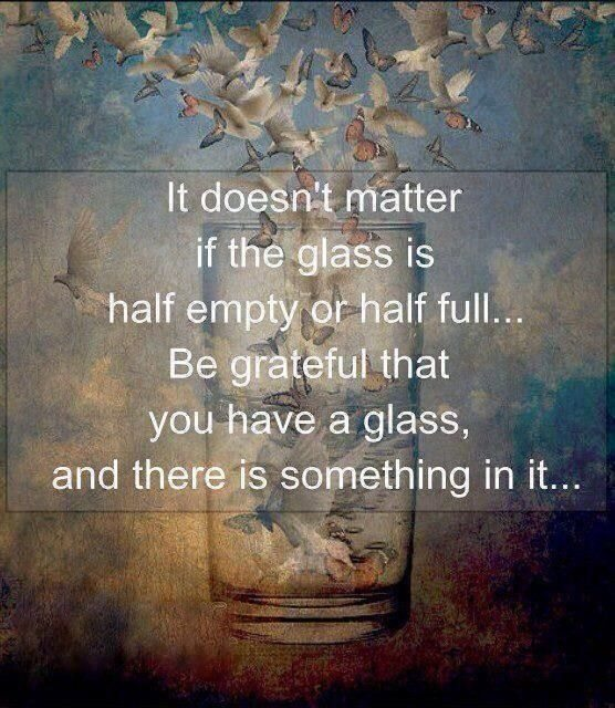 Be grateful that you have a glass and there is something in it...